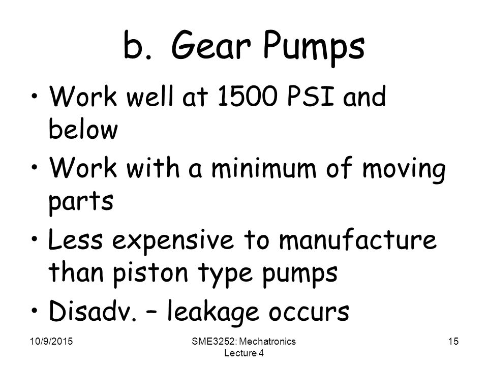 10/9/2015SME3252: Mechatronics Lecture 4 15 b.Gear Pumps Work well at 1500 PSI and below Work with a minimum of moving parts Less expensive to manufacture than piston type pumps Disadv.
