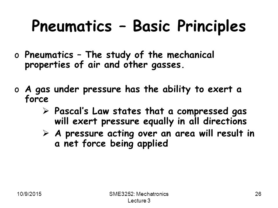 10/9/2015SME3252: Mechatronics Lecture 3 26 Pneumatics – Basic Principles oPneumatics – The study of the mechanical properties of air and other gasses.