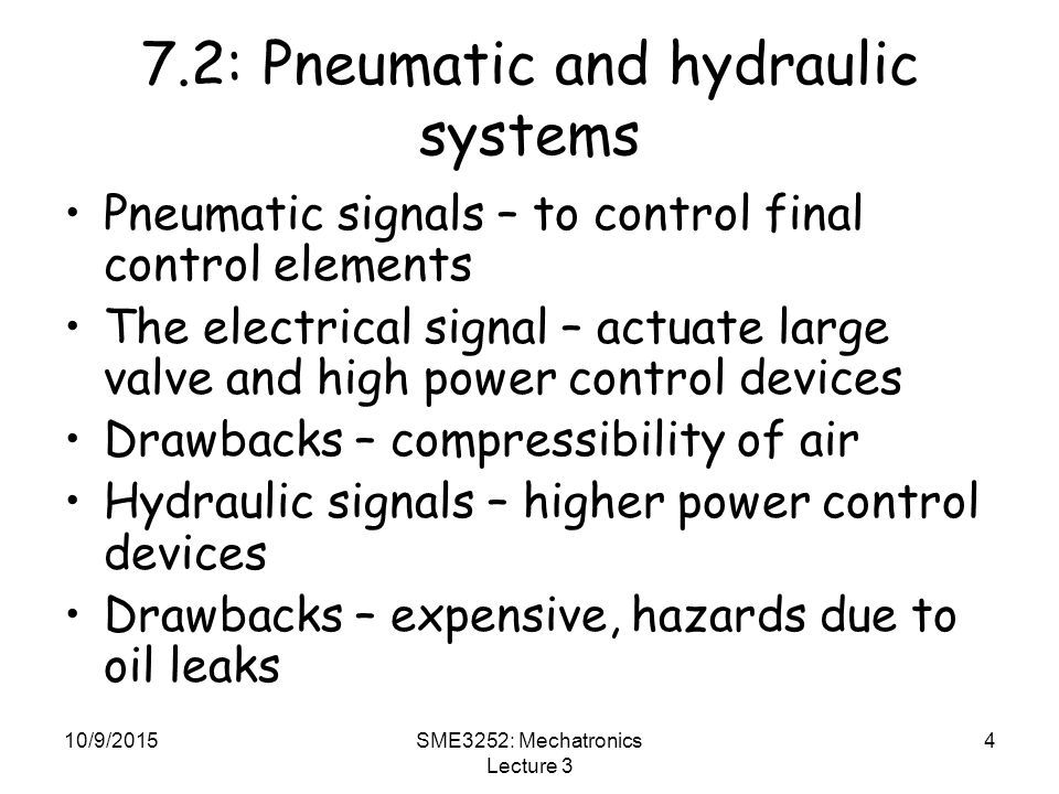10/9/2015SME3252: Mechatronics Lecture 3 4 7.2: Pneumatic and hydraulic systems Pneumatic signals – to control final control elements The electrical signal – actuate large valve and high power control devices Drawbacks – compressibility of air Hydraulic signals – higher power control devices Drawbacks – expensive, hazards due to oil leaks
