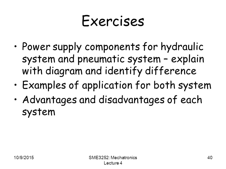 10/9/2015SME3252: Mechatronics Lecture 4 40 Exercises Power supply components for hydraulic system and pneumatic system – explain with diagram and identify difference Examples of application for both system Advantages and disadvantages of each system