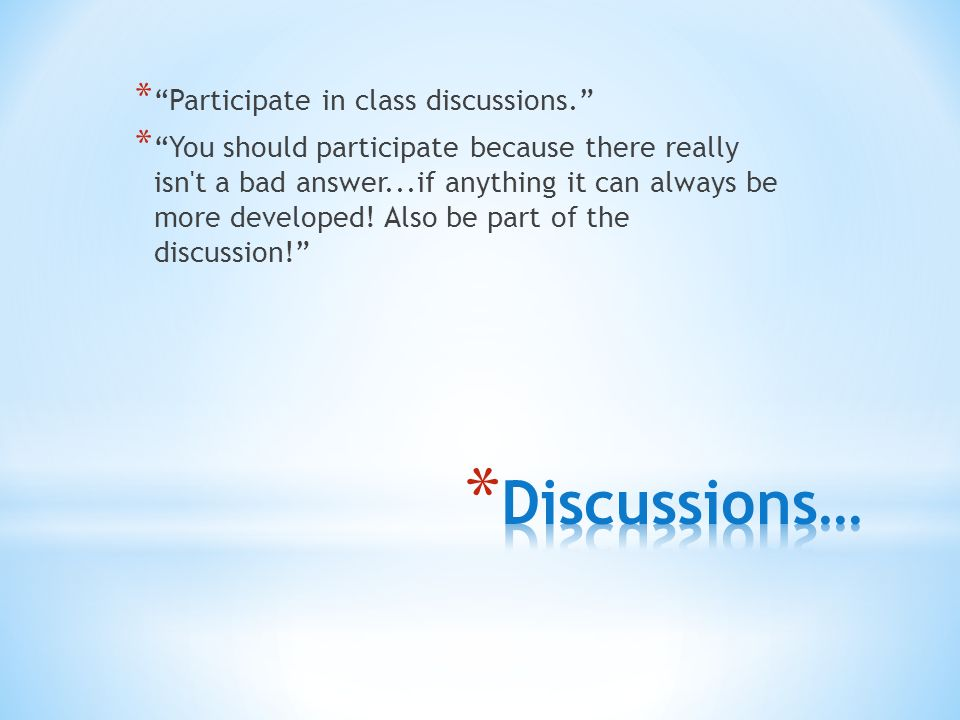 * Participate in class discussions. * You should participate because there really isn t a bad answer...if anything it can always be more developed.