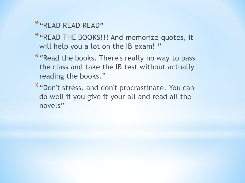 * READ READ READ * READ THE BOOKS!!. And memorize quotes, it will help you a lot on the IB exam.