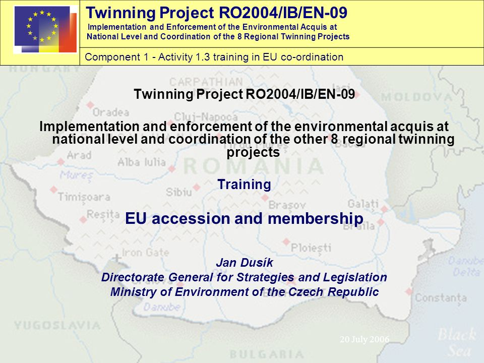 Twinning Project RO2004/IB/EN-09 Implementation and Enforcement of the Environmental Acquis at National Level and Coordination of the 8 Regional Twinning Projects Component 1 - Activity 1.3 training in EU co-ordination 20 July 2006 Twinning Project RO2004/IB/EN-09 Implementation and enforcement of the environmental acquis at national level and coordination of the other 8 regional twinning projects Training EU accession and membership Jan Dusík Directorate General for Strategies and Legislation Ministry of Environment of the Czech Republic