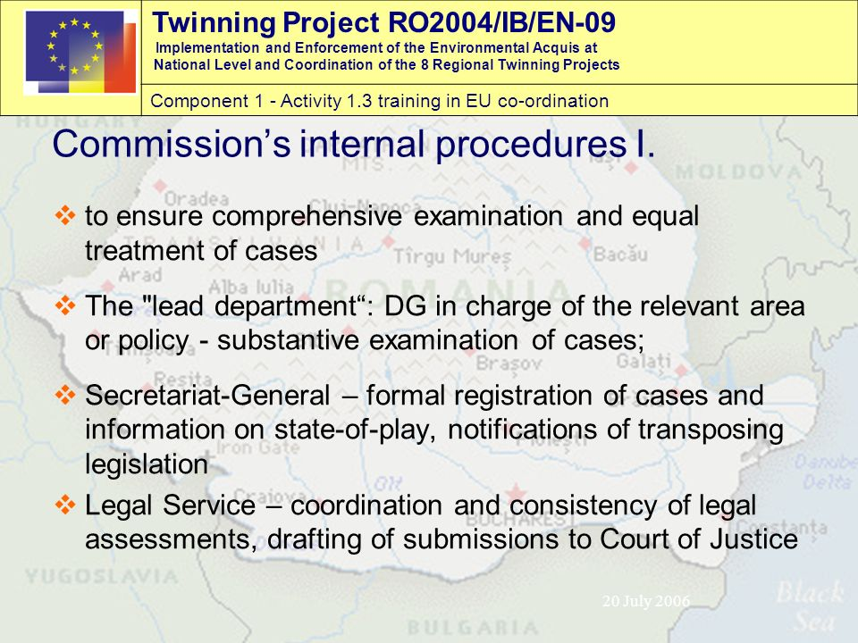 Twinning Project RO2004/IB/EN-09 Implementation and Enforcement of the Environmental Acquis at National Level and Coordination of the 8 Regional Twinning Projects Component 1 - Activity 1.3 training in EU co-ordination 20 July 2006 Commission's internal procedures I.