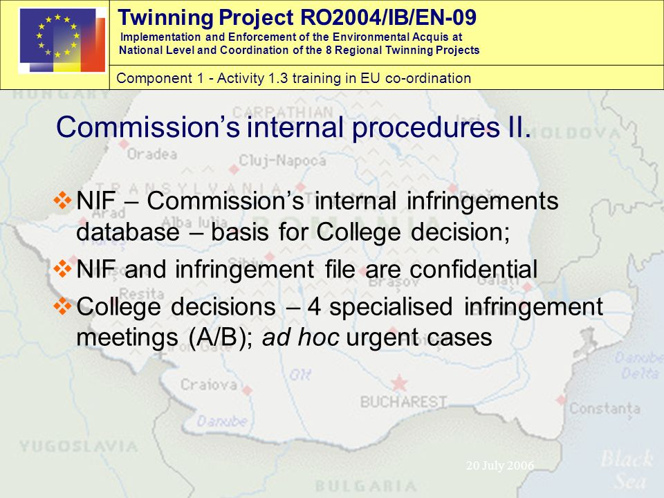 Twinning Project RO2004/IB/EN-09 Implementation and Enforcement of the Environmental Acquis at National Level and Coordination of the 8 Regional Twinning Projects Component 1 - Activity 1.3 training in EU co-ordination 20 July 2006  NIF – Commission's internal infringements database – basis for College decision;  NIF and infringement file are confidential  College decisions – 4 specialised infringement meetings (A/B); ad hoc urgent cases Commission's internal procedures II.