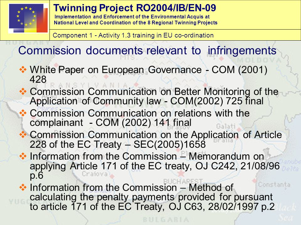Twinning Project RO2004/IB/EN-09 Implementation and Enforcement of the Environmental Acquis at National Level and Coordination of the 8 Regional Twinning Projects Component 1 - Activity 1.3 training in EU co-ordination 20 July 2006 Commission documents relevant to infringements  White Paper on European Governance - COM (2001) 428  Commission Communication on Better Monitoring of the Application of Community law - COM(2002) 725 final  Commission Communication on relations with the complainant - COM (2002) 141 final  Commission Communication on the Application of Article 228 of the EC Treaty – SEC(2005)1658  Information from the Commission – Memorandum on applying Article 171 of the EC treaty, OJ C242, 21/08/96 p.6  Information from the Commission – Method of calculating the penalty payments provided for pursuant to article 171 of the EC Treaty, OJ C63, 28/02/1997 p.2