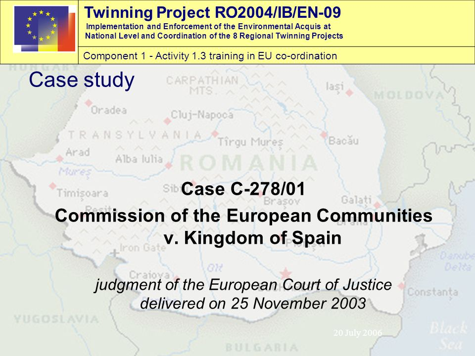 Twinning Project RO2004/IB/EN-09 Implementation and Enforcement of the Environmental Acquis at National Level and Coordination of the 8 Regional Twinning Projects Component 1 - Activity 1.3 training in EU co-ordination 20 July 2006 Case study Case C-278/01 Commission of the European Communities v.