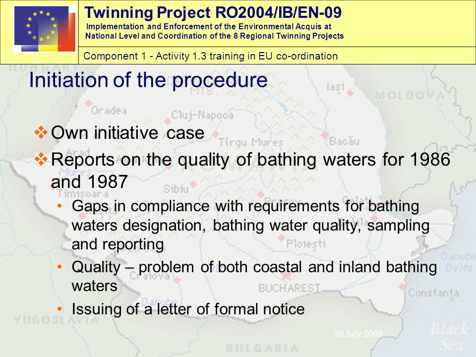 Twinning Project RO2004/IB/EN-09 Implementation and Enforcement of the Environmental Acquis at National Level and Coordination of the 8 Regional Twinning Projects Component 1 - Activity 1.3 training in EU co-ordination 20 July 2006 Initiation of the procedure  Own initiative case  Reports on the quality of bathing waters for 1986 and 1987 Gaps in compliance with requirements for bathing waters designation, bathing water quality, sampling and reporting Quality – problem of both coastal and inland bathing waters Issuing of a letter of formal notice