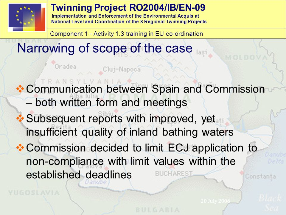 Twinning Project RO2004/IB/EN-09 Implementation and Enforcement of the Environmental Acquis at National Level and Coordination of the 8 Regional Twinning Projects Component 1 - Activity 1.3 training in EU co-ordination 20 July 2006 Narrowing of scope of the case  Communication between Spain and Commission – both written form and meetings  Subsequent reports with improved, yet insufficient quality of inland bathing waters  Commission decided to limit ECJ application to non-compliance with limit values within the established deadlines
