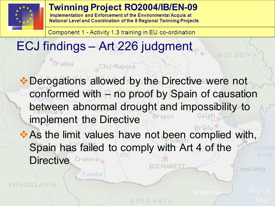 Twinning Project RO2004/IB/EN-09 Implementation and Enforcement of the Environmental Acquis at National Level and Coordination of the 8 Regional Twinning Projects Component 1 - Activity 1.3 training in EU co-ordination 20 July 2006 ECJ findings – Art 226 judgment  Derogations allowed by the Directive were not conformed with – no proof by Spain of causation between abnormal drought and impossibility to implement the Directive  As the limit values have not been complied with, Spain has failed to comply with Art 4 of the Directive
