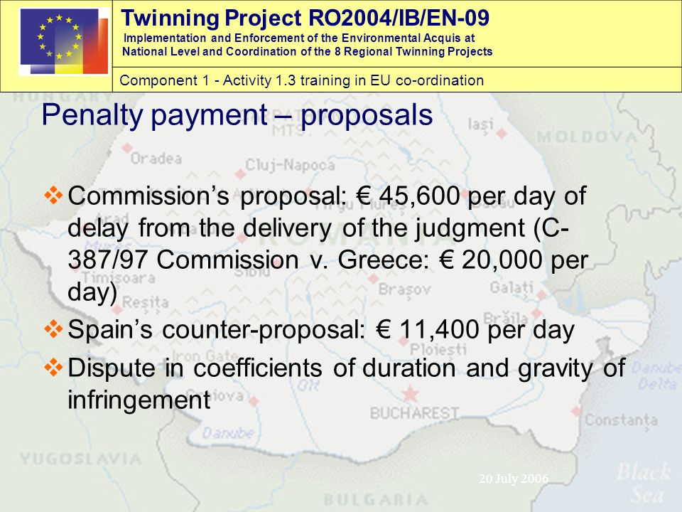 Twinning Project RO2004/IB/EN-09 Implementation and Enforcement of the Environmental Acquis at National Level and Coordination of the 8 Regional Twinning Projects Component 1 - Activity 1.3 training in EU co-ordination 20 July 2006 Penalty payment – proposals  Commission's proposal: € 45,600 per day of delay from the delivery of the judgment (C- 387/97 Commission v.