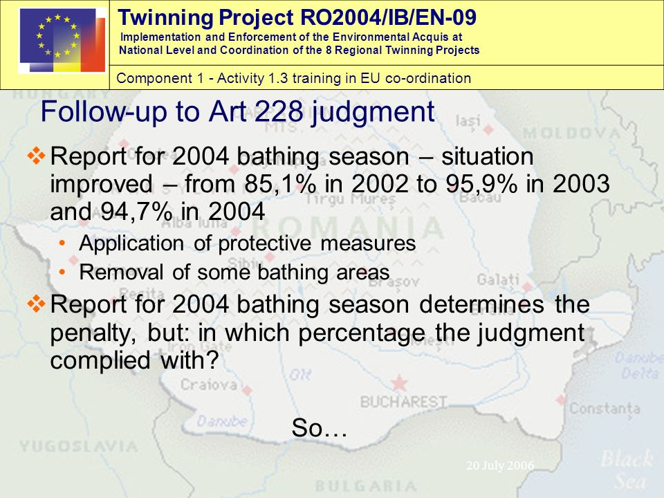 Twinning Project RO2004/IB/EN-09 Implementation and Enforcement of the Environmental Acquis at National Level and Coordination of the 8 Regional Twinning Projects Component 1 - Activity 1.3 training in EU co-ordination 20 July 2006 Follow-up to Art 228 judgment  Report for 2004 bathing season – situation improved – from 85,1% in 2002 to 95,9% in 2003 and 94,7% in 2004 Application of protective measures Removal of some bathing areas  Report for 2004 bathing season determines the penalty, but: in which percentage the judgment complied with.