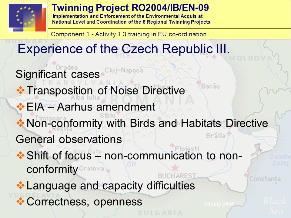 Twinning Project RO2004/IB/EN-09 Implementation and Enforcement of the Environmental Acquis at National Level and Coordination of the 8 Regional Twinning Projects Component 1 - Activity 1.3 training in EU co-ordination 20 July 2006 Experience of the Czech Republic III.
