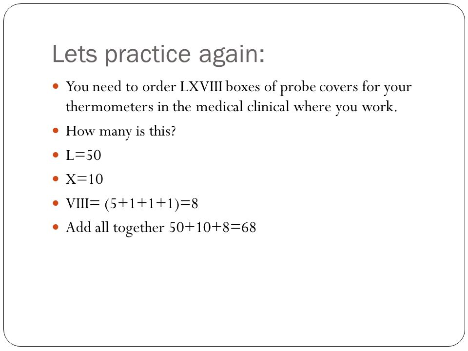 Lets practice again: You need to order LXVIII boxes of probe covers for your thermometers in the medical clinical where you work.