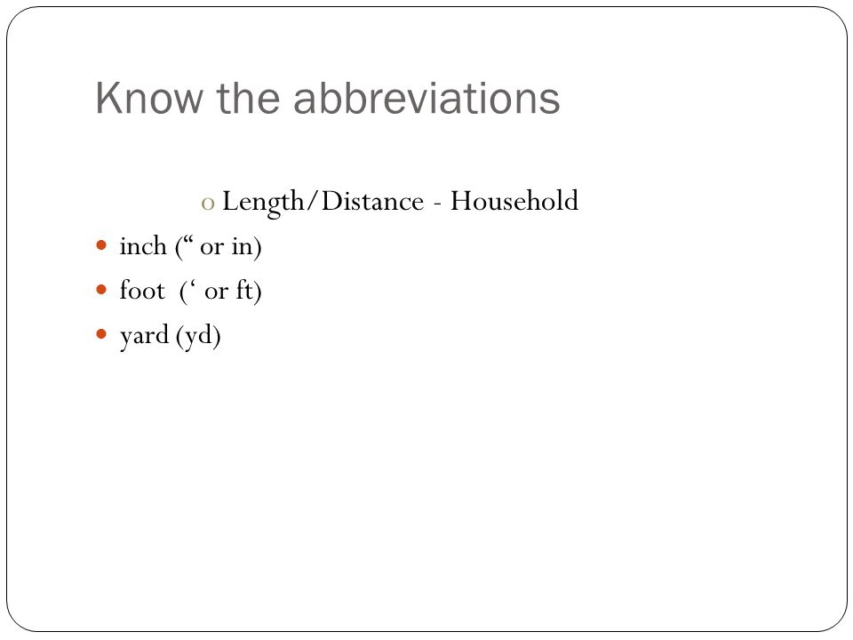 Know the abbreviations oLength/Distance - Household inch ( or in) foot (' or ft) yard (yd)