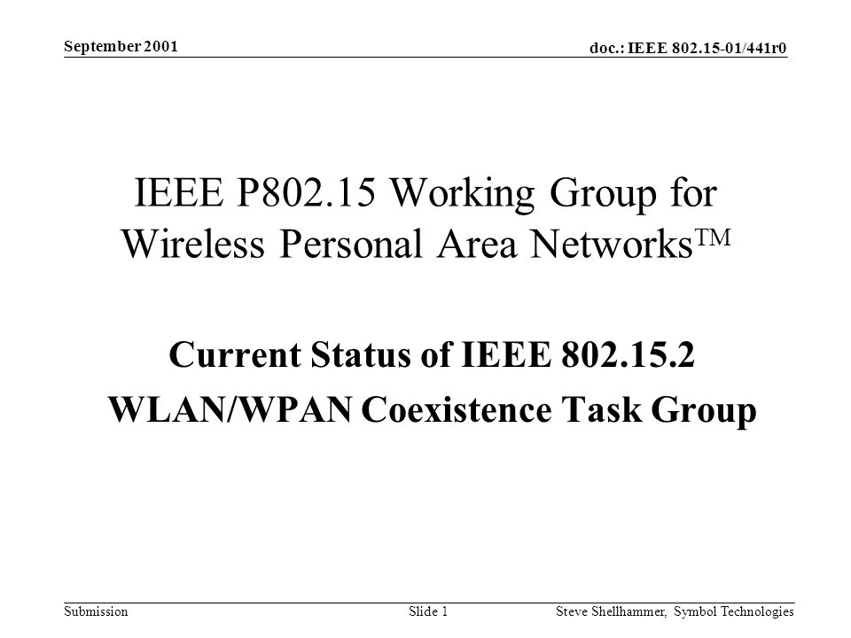 doc.: IEEE /441r0 Submission September 2001 Steve Shellhammer, Symbol Technologies Slide 1 IEEE P Working Group for Wireless Personal Area Networks TM Current Status of IEEE WLAN/WPAN Coexistence Task Group