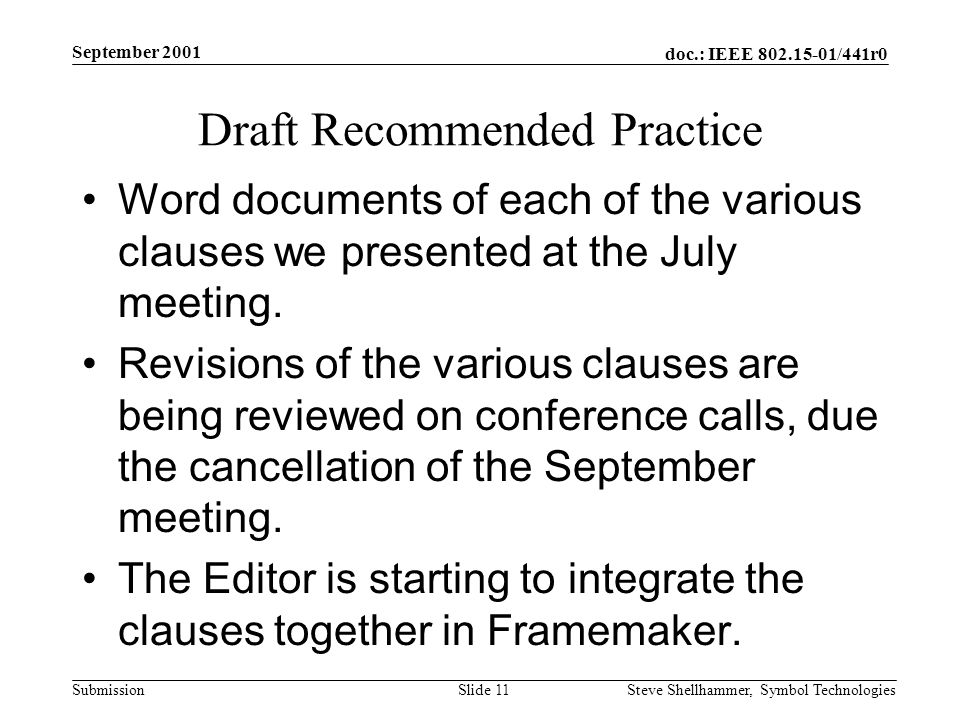 doc.: IEEE /441r0 Submission September 2001 Steve Shellhammer, Symbol Technologies Slide 11 Draft Recommended Practice Word documents of each of the various clauses we presented at the July meeting.