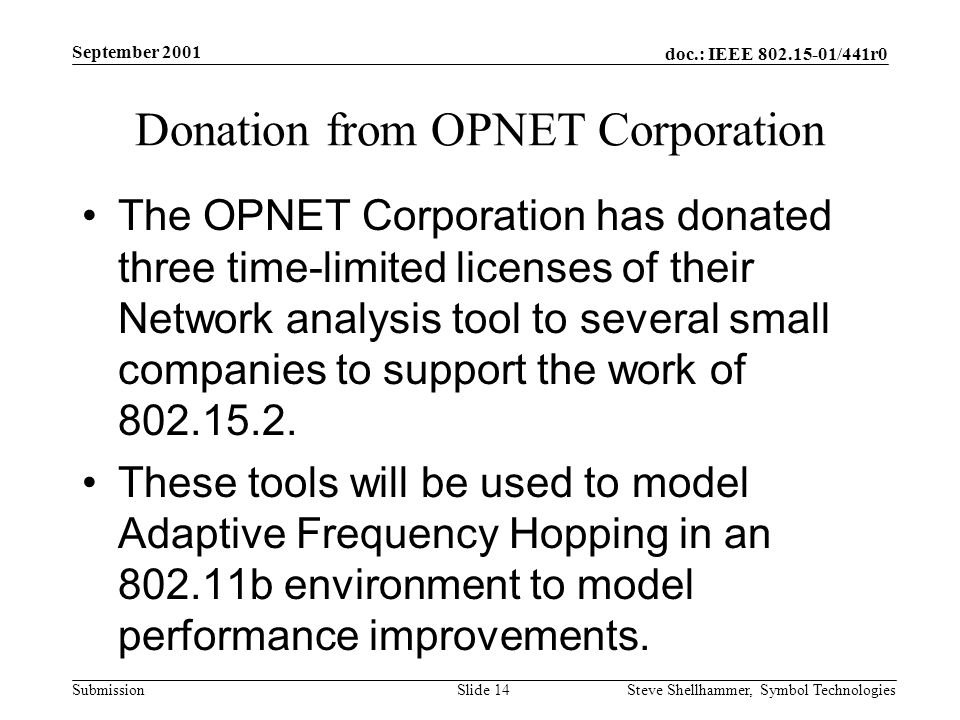 doc.: IEEE /441r0 Submission September 2001 Steve Shellhammer, Symbol Technologies Slide 14 Donation from OPNET Corporation The OPNET Corporation has donated three time-limited licenses of their Network analysis tool to several small companies to support the work of