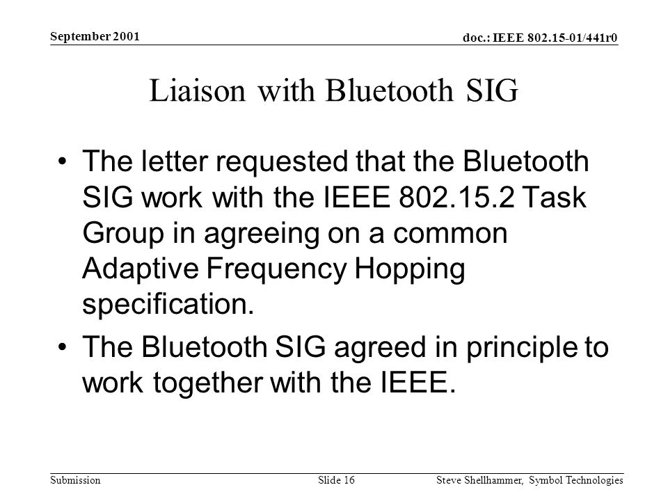 doc.: IEEE /441r0 Submission September 2001 Steve Shellhammer, Symbol Technologies Slide 16 Liaison with Bluetooth SIG The letter requested that the Bluetooth SIG work with the IEEE Task Group in agreeing on a common Adaptive Frequency Hopping specification.