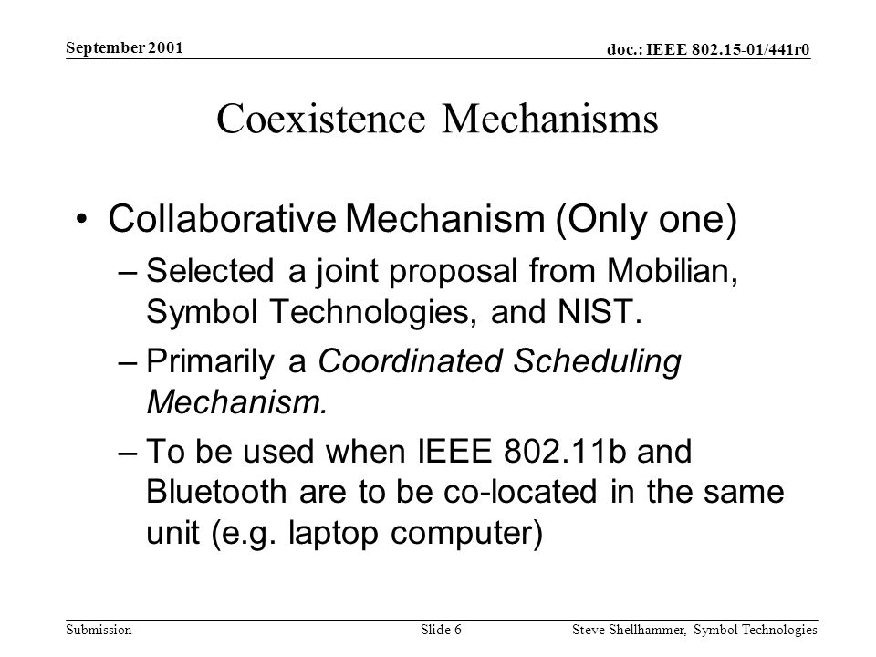 doc.: IEEE /441r0 Submission September 2001 Steve Shellhammer, Symbol Technologies Slide 6 Coexistence Mechanisms Collaborative Mechanism (Only one) –Selected a joint proposal from Mobilian, Symbol Technologies, and NIST.