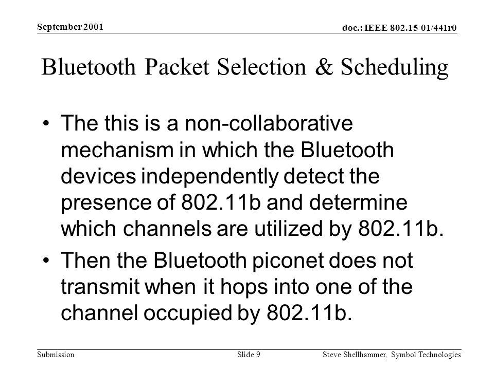 doc.: IEEE /441r0 Submission September 2001 Steve Shellhammer, Symbol Technologies Slide 9 Bluetooth Packet Selection & Scheduling The this is a non-collaborative mechanism in which the Bluetooth devices independently detect the presence of b and determine which channels are utilized by b.