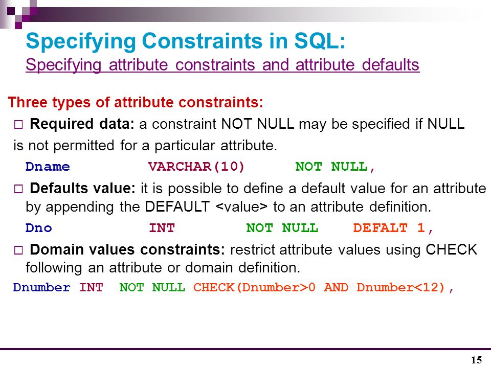 15 Specifying Constraints in SQL: Specifying attribute constraints and attribute defaults Three types of attribute constraints:  Required data: a constraint NOT NULL may be specified if NULL is not permitted for a particular attribute.