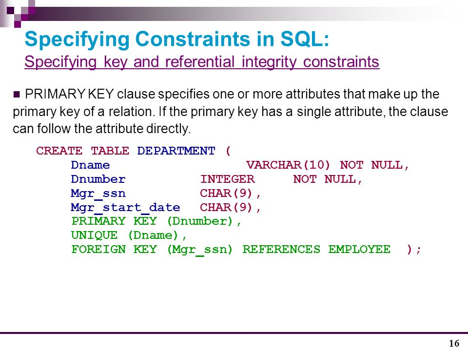 16 Specifying Constraints in SQL: Specifying key and referential integrity constraints PRIMARY KEY clause specifies one or more attributes that make up the primary key of a relation.