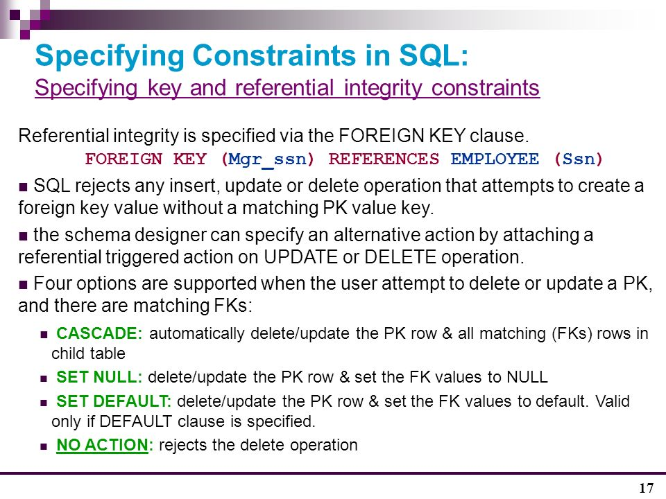 17 Specifying Constraints in SQL: Specifying key and referential integrity constraints Referential integrity is specified via the FOREIGN KEY clause.