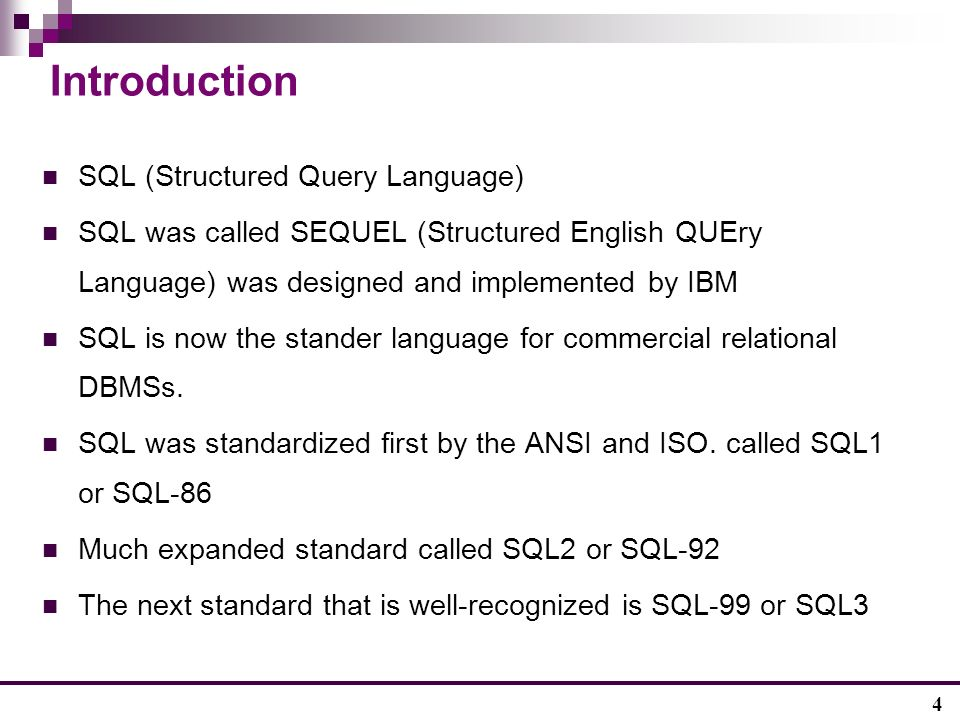 4 Introduction SQL (Structured Query Language) SQL was called SEQUEL (Structured English QUEry Language) was designed and implemented by IBM SQL is now the stander language for commercial relational DBMSs.