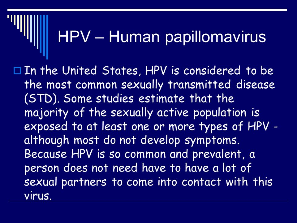 HPV – Human papillomavirus  In the United States, HPV is considered to be the most common sexually transmitted disease (STD).