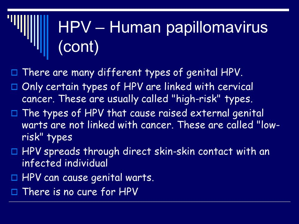 HPV – Human papillomavirus (cont)  There are many different types of genital HPV.