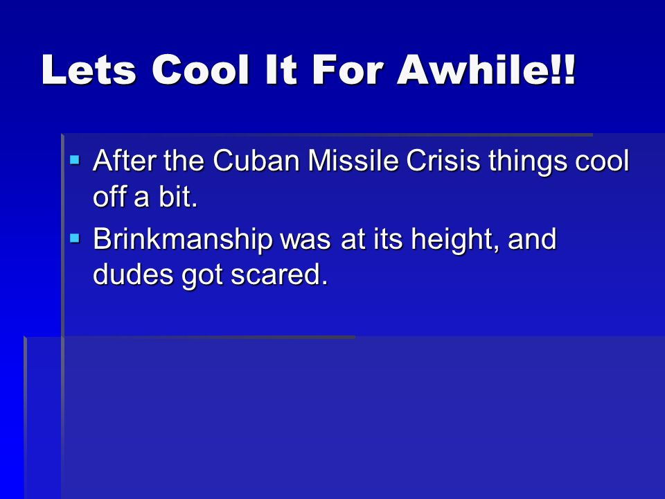 Lets Cool It For Awhile!.  After the Cuban Missile Crisis things cool off a bit.