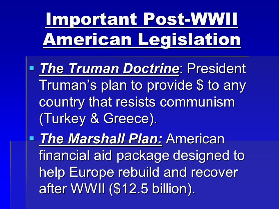 Important Post-WWII American Legislation  The Truman Doctrine: President Truman's plan to provide $ to any country that resists communism (Turkey & Greece).