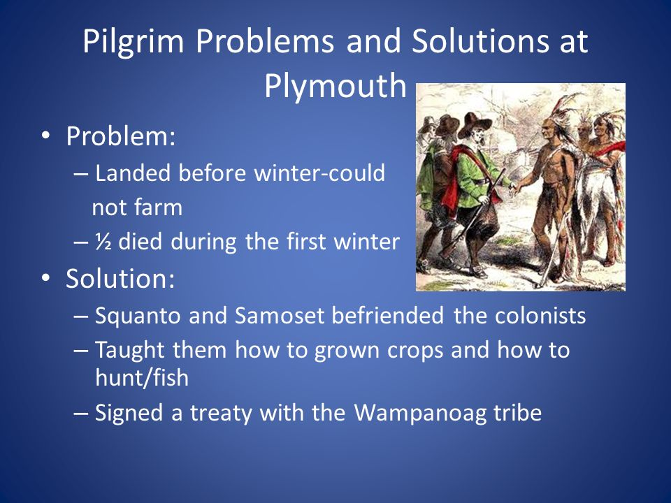 Pilgrim Problems and Solutions at Plymouth Problem: – Landed before winter-could not farm – ½ died during the first winter Solution: – Squanto and Samoset befriended the colonists – Taught them how to grown crops and how to hunt/fish – Signed a treaty with the Wampanoag tribe