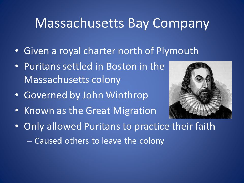 Massachusetts Bay Company Given a royal charter north of Plymouth Puritans settled in Boston in the Massachusetts colony Governed by John Winthrop Known as the Great Migration Only allowed Puritans to practice their faith – Caused others to leave the colony