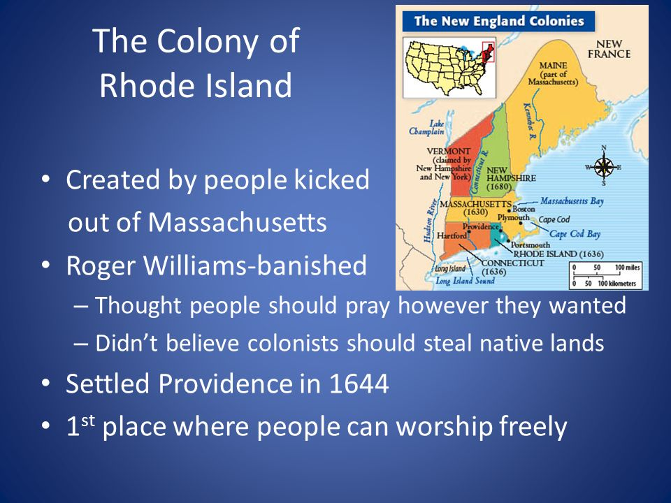The Colony of Rhode Island Created by people kicked out of Massachusetts Roger Williams-banished – Thought people should pray however they wanted – Didn't believe colonists should steal native lands Settled Providence in st place where people can worship freely
