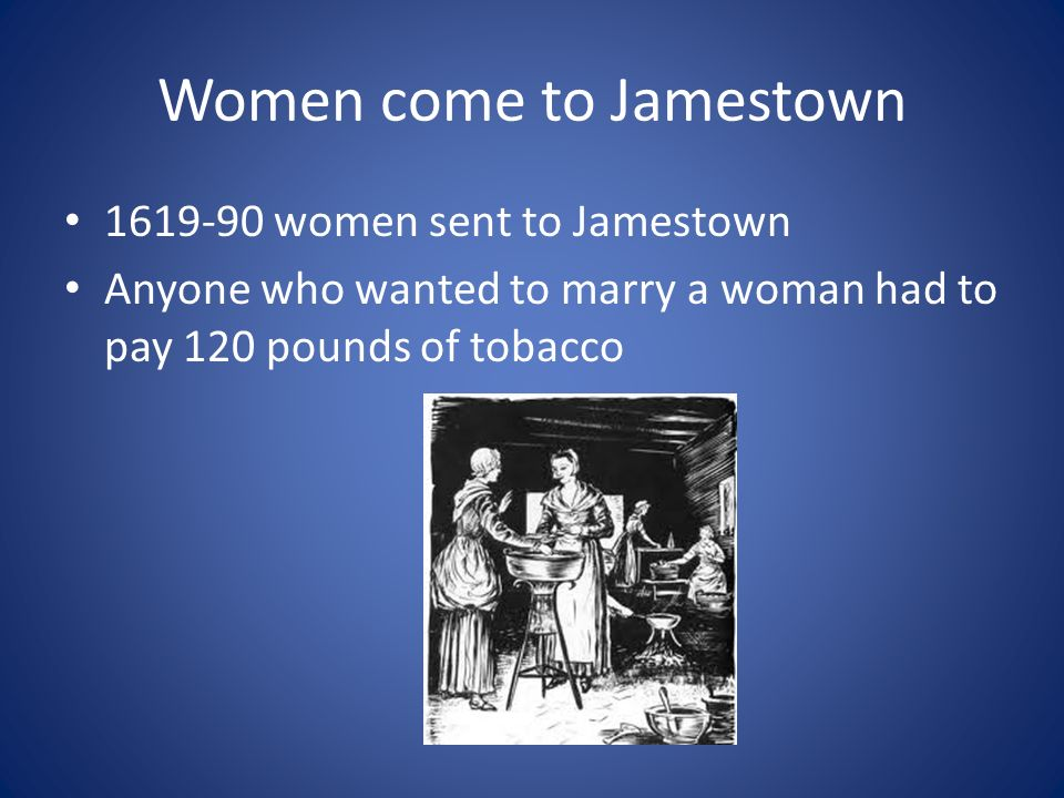 Women come to Jamestown women sent to Jamestown Anyone who wanted to marry a woman had to pay 120 pounds of tobacco