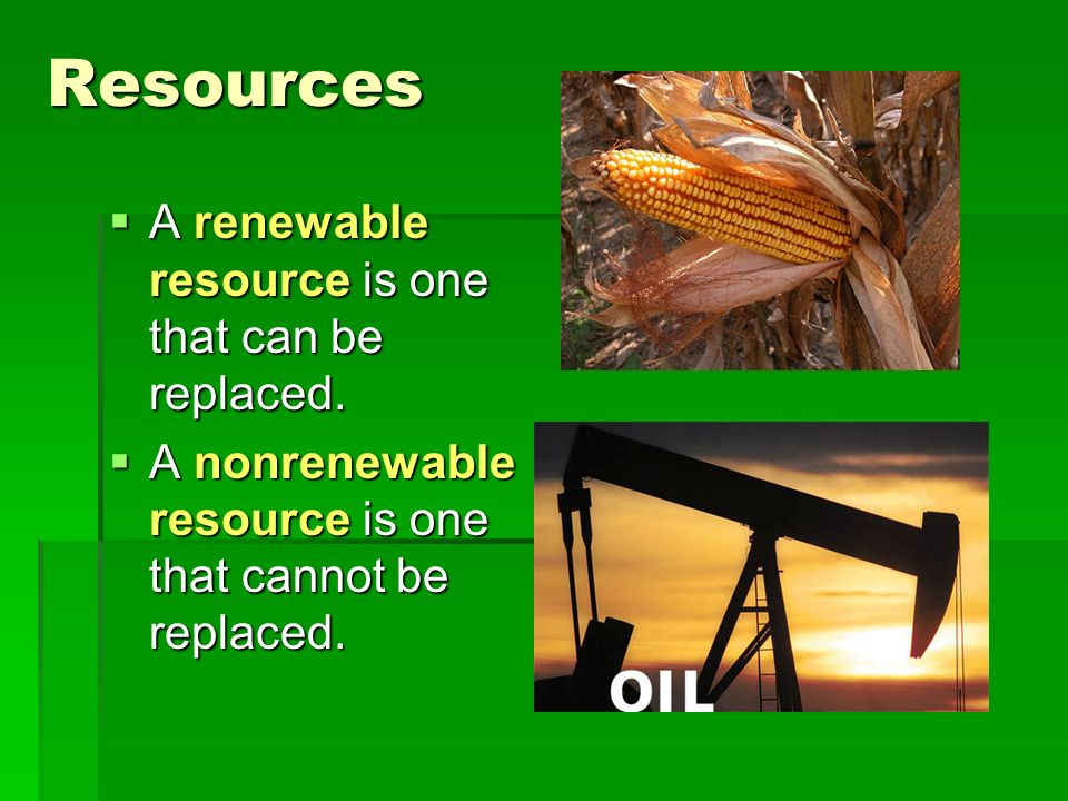 Resources  A renewable resource is one that can be replaced.