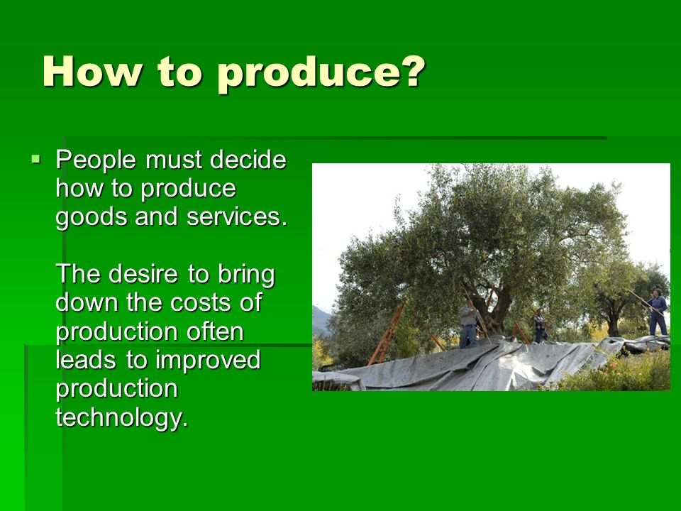 How to produce.  People must decide how to produce goods and services.