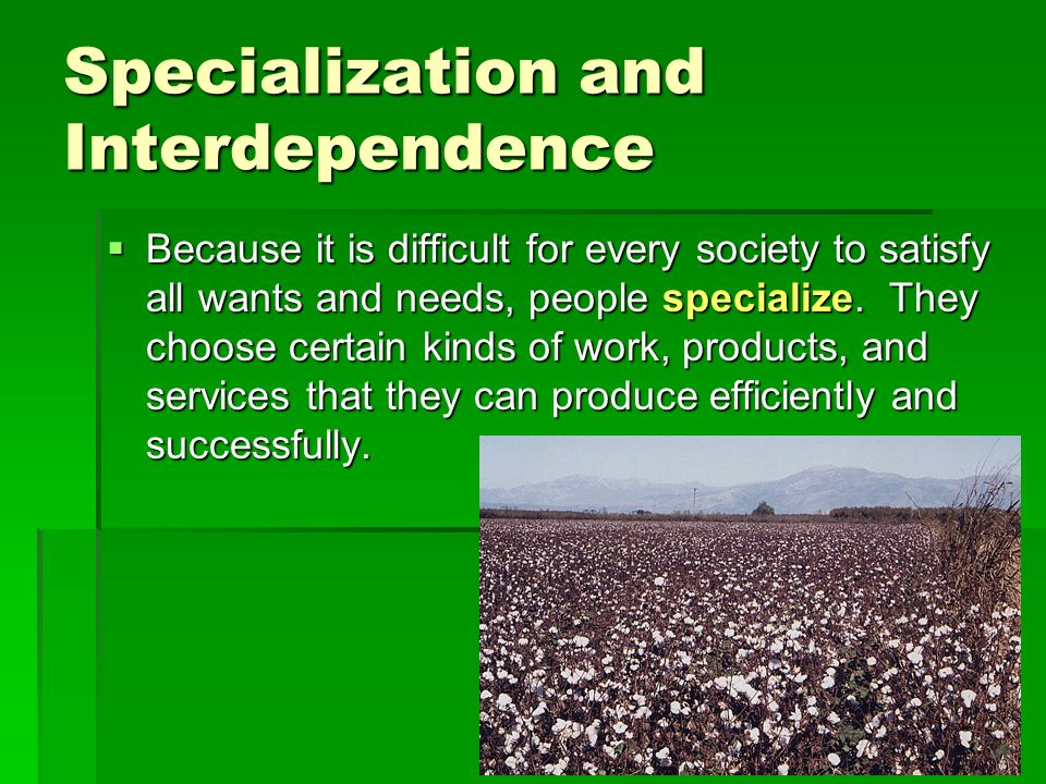 Specialization and Interdependence  Because it is difficult for every society to satisfy all wants and needs, people specialize.