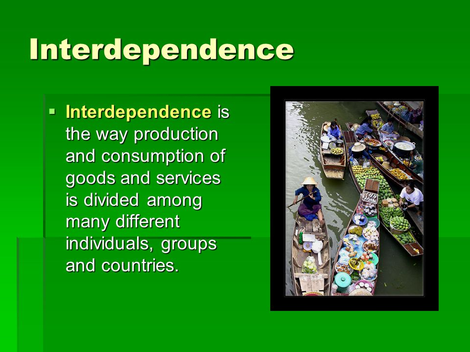 Interdependence  Interdependence is the way production and consumption of goods and services is divided among many different individuals, groups and countries.