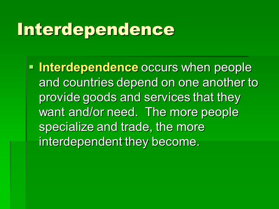 Interdependence  Interdependence occurs when people and countries depend on one another to provide goods and services that they want and/or need.