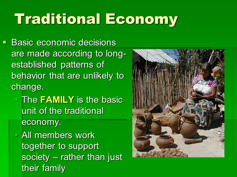 Traditional Economy  Basic economic decisions are made according to long- established patterns of behavior that are unlikely to change.