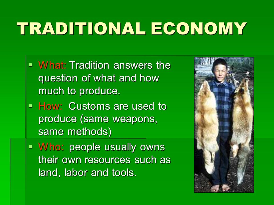 TRADITIONAL ECONOMY  What: Tradition answers the question of what and how much to produce.