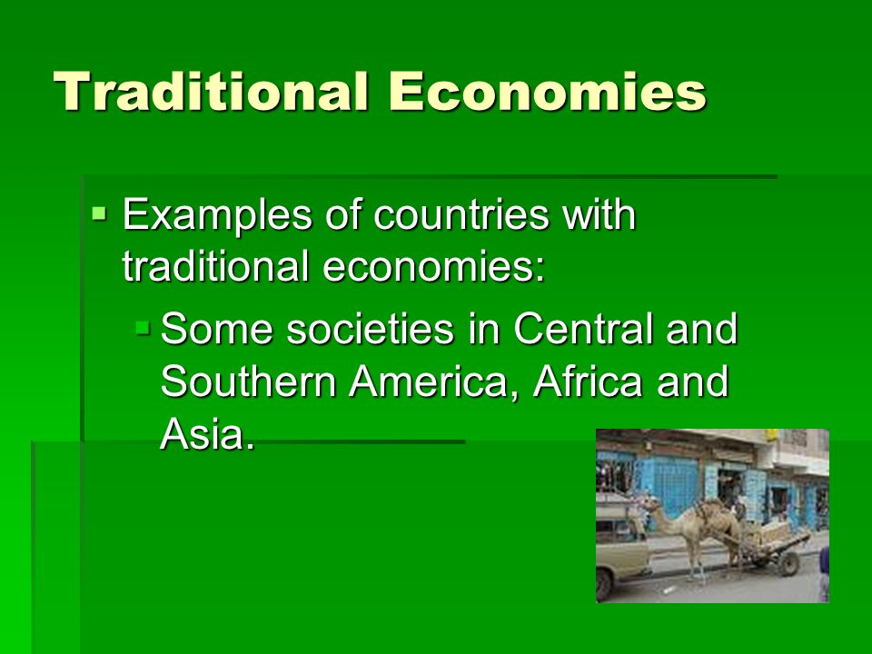 Traditional Economies  Examples of countries with traditional economies:  Some societies in Central and Southern America, Africa and Asia.
