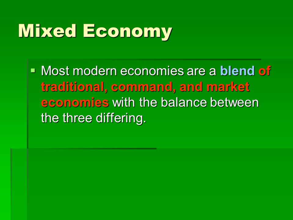 Mixed Economy  Most modern economies are a blend of traditional, command, and market economies with the balance between the three differing.