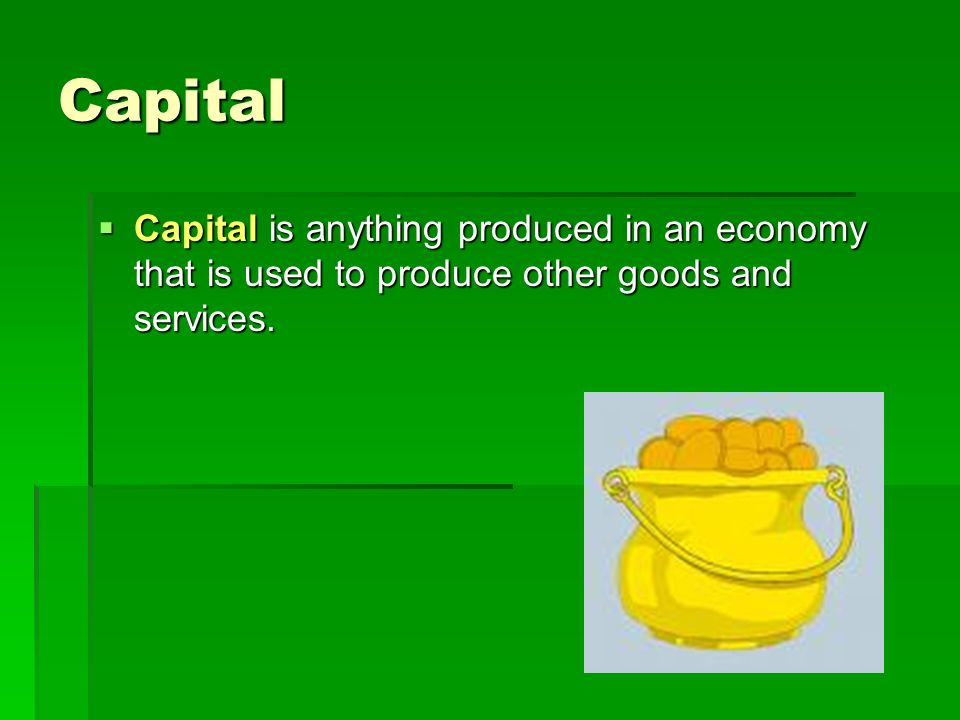 Capital  Capital is anything produced in an economy that is used to produce other goods and services.