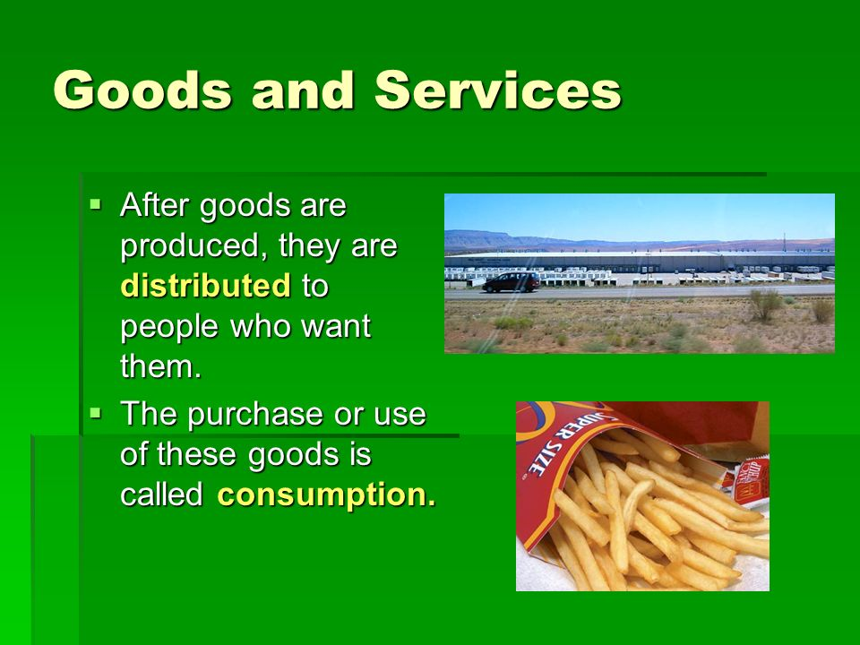 Goods and Services  After goods are produced, they are distributed to people who want them.