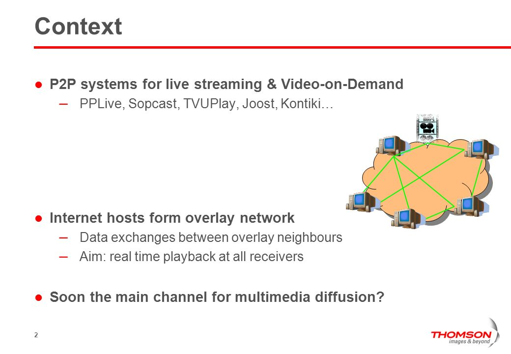 2 Context P2P systems for live streaming & Video-on-Demand – PPLive, Sopcast, TVUPlay, Joost, Kontiki… Internet hosts form overlay network – Data exchanges between overlay neighbours – Aim: real time playback at all receivers Soon the main channel for multimedia diffusion