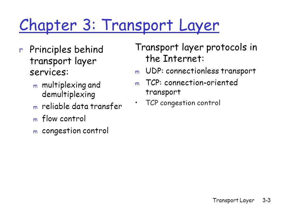 Transport Layer 3-3 Chapter 3: Transport Layer r Principles behind transport layer services: m multiplexing and demultiplexing m reliable data transfer m flow control m congestion control Transport layer protocols in the Internet: m UDP: connectionless transport m TCP: connection-oriented transport TCP congestion control